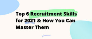 Top 6 Recruitment Skills for 2021 & How You Can Master Them